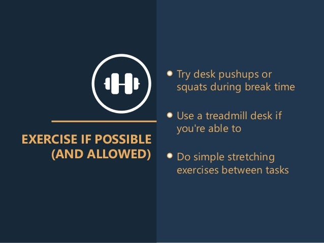 EXERCISE IF POSSIBLE (AND ALLOWED) Try desk pushups or squats during break time Use a treadmill desk if you're able to Do ...