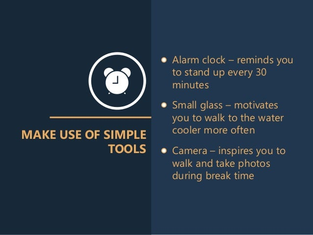 MAKE USE OF SIMPLE TOOLS Small glass – motivates you to walk to the water cooler more often Alarm clock – reminds you to s...