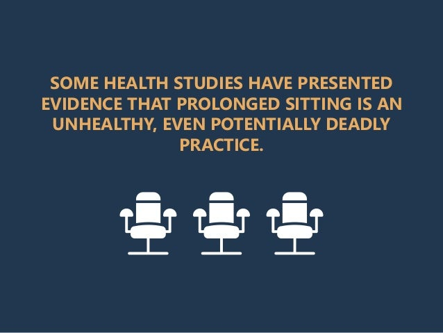 SOME HEALTH STUDIES HAVE PRESENTED EVIDENCE THAT PROLONGED SITTING IS AN UNHEALTHY, EVEN POTENTIALLY DEADLY PRACTICE.