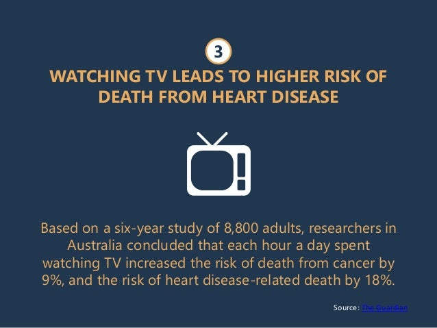 Source: The Guardian WATCHING TV LEADS TO HIGHER RISK OF DEATH FROM HEART DISEASE Based on a six-year study of 8,800 adult...