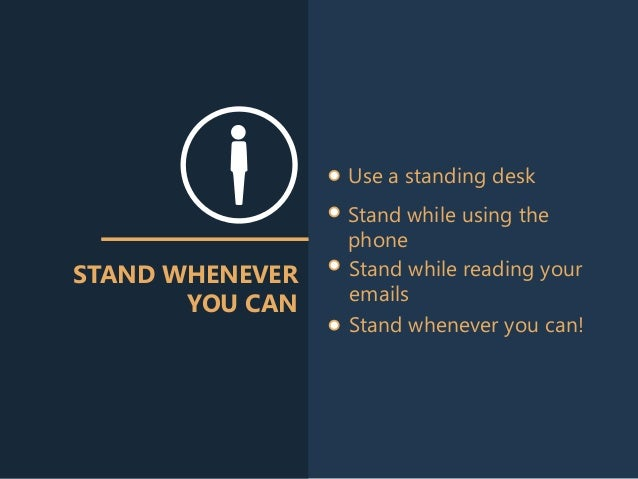 STAND WHENEVER YOU CAN Use a standing desk Stand while using the phone Stand while reading your emails Stand whenever you ...