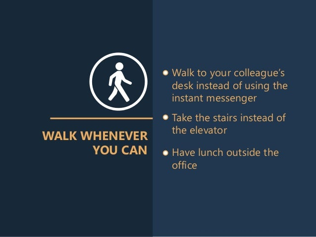 WALK WHENEVER YOU CAN Walk to your colleague's desk instead of using the instant messenger Take the stairs instead of the ...