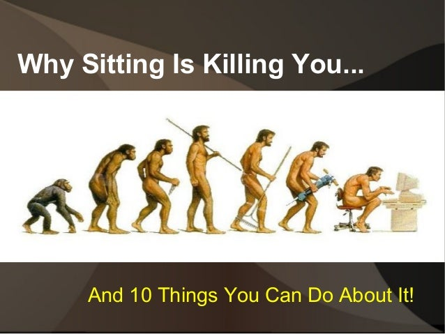Why Sitting Is Killing You...  And 10 Things You Can Do About It!