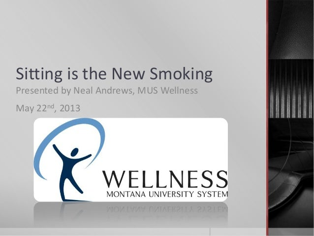 Sitting is the New Smoking Presented by Neal Andrews, MUS Wellness May 22nd, 2013