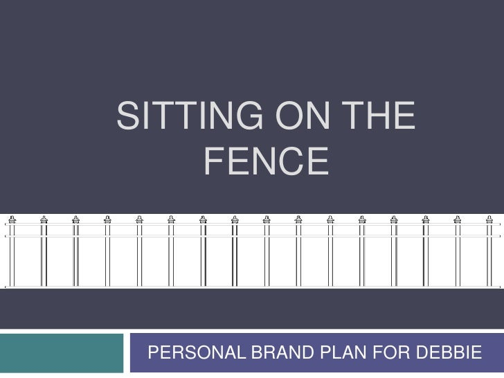 Sitting on the fence<br />PERSONAL BRAND PLAN FOR DEBBIE<br />