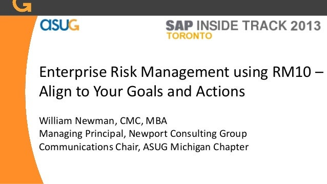 Enterprise Risk Management using RM10 –Align to Your Goals and ActionsWilliam Newman, CMC, MBAManaging Principal, Newport ...