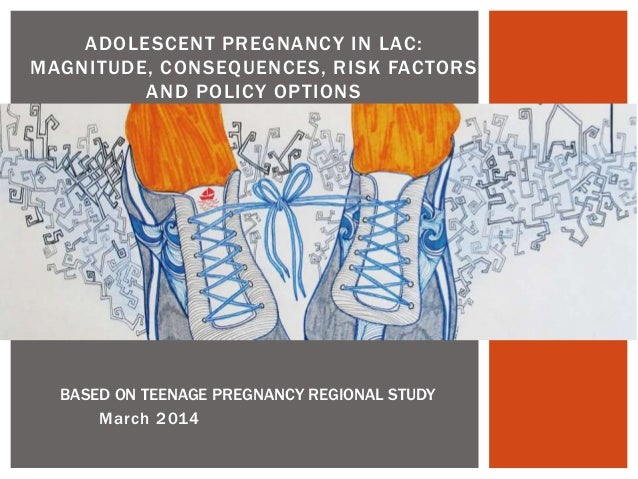 March 2014 ADOLESCENT PREGNANCY IN LAC: MAGNITUDE, CONSEQUENCES, RISK FACTORS AND POLICY OPTIONS BASED ON TEENAGE PREGNANC...