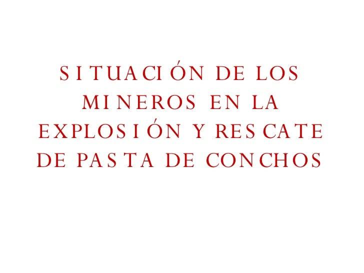 SITUACIÓN DE LOS MINEROS EN LA EXPLOSIÓN Y RESCATE DE PASTA DE CONCHOS