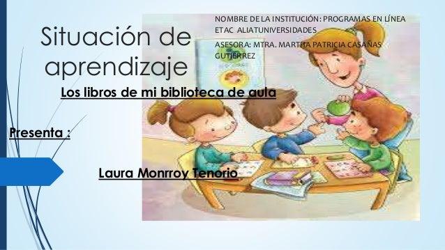 Situación de aprendizaje Los libros de mi biblioteca de aula Presenta : Laura Monrroy Tenorio NOMBRE DE LA INSTITUCIÓN: PR...