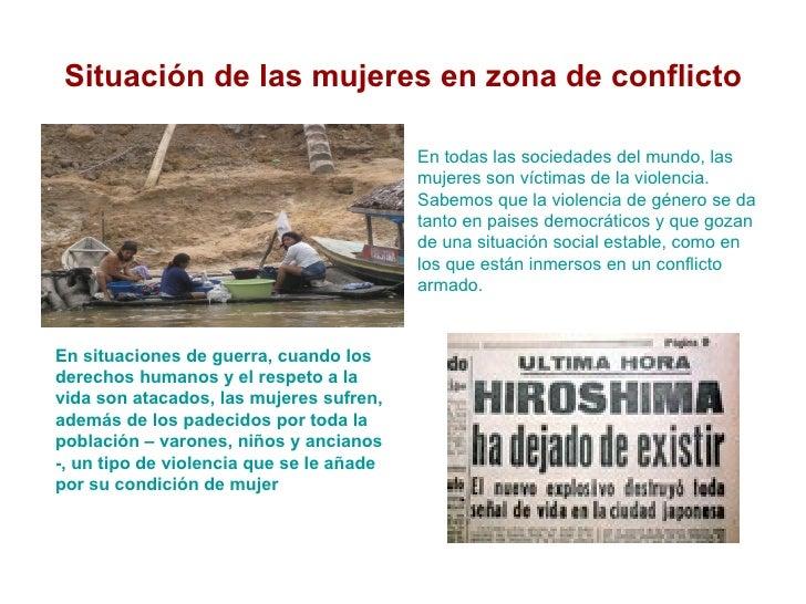 <ul>Situación de las mujeres en zona de conflicto </ul><ul><li>En todas las sociedades del mundo, las mujeres son víctimas...