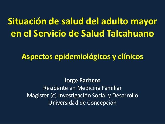 Situación de salud del adulto mayor en el Servicio de Salud Talcahuano Aspectos epidemiológicos y clínicos Jorge Pacheco R...