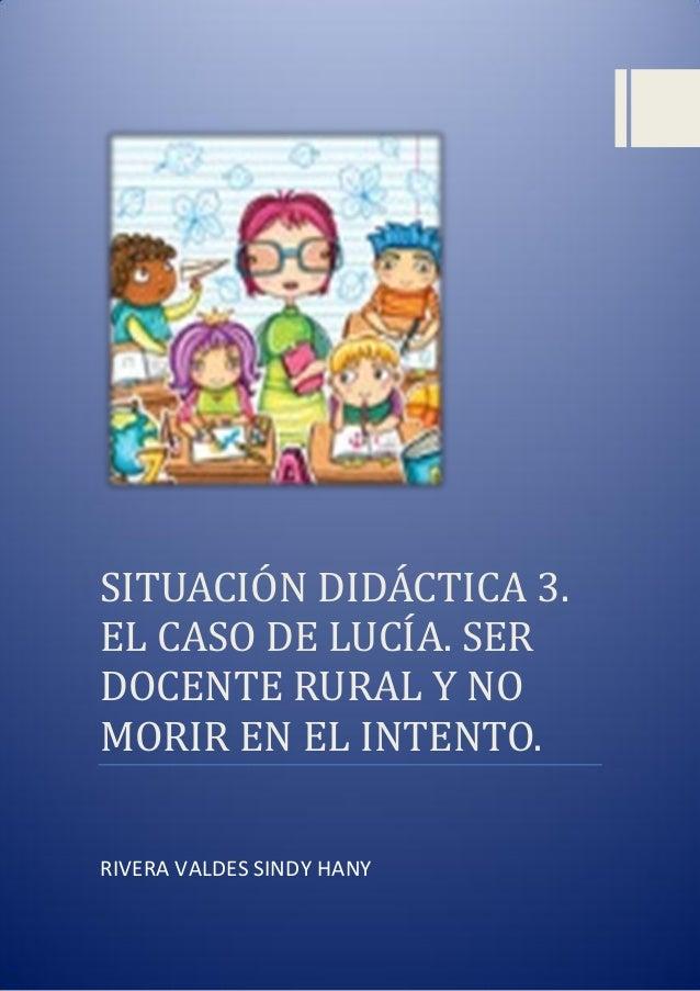 SITUACIÓN DIDACTICA 3. EL CASÓ DE LUCIA. SER DÓCENTE RURAL Y NÓ MÓRIR EN EL INTENTÓ. RIVERA VALDES SINDY HANY