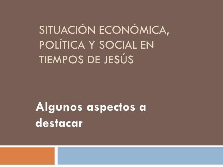 SITUACIÓN ECONÓMICA, POLÍTICA Y SOCIAL EN TIEMPOS DE JESÚS Algunos aspectos a destacar