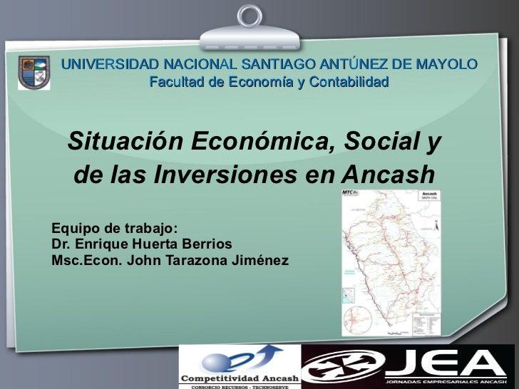 Situación Económica, Social y de las Inversiones en Ancash Equipo de trabajo: Dr. Enrique Huerta Berrios Msc.Econ. John Ta...