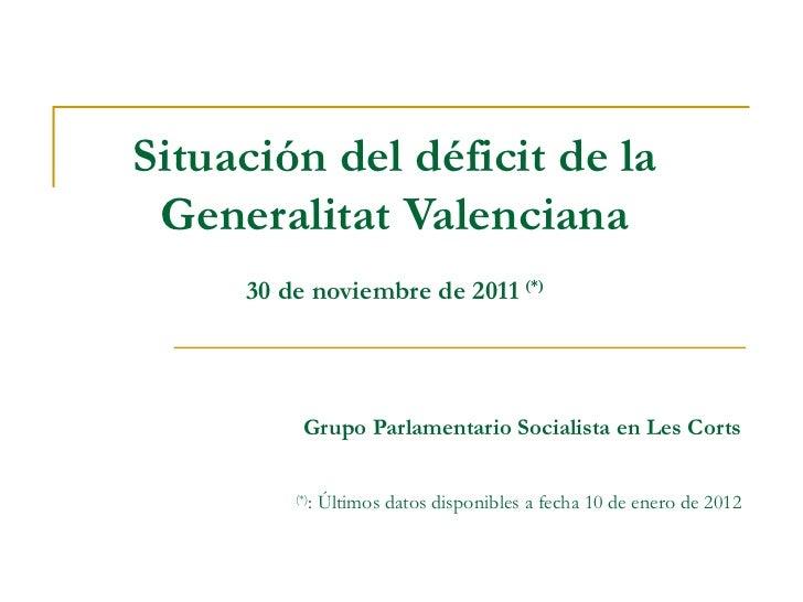 Situación del déficit de la Generalitat Valenciana 30 de noviembre de 2011  (*) Grupo Parlamentario Socialista en Les Cort...