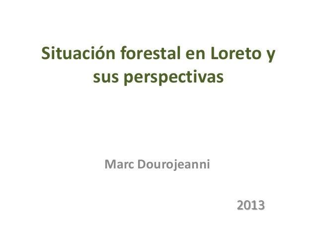 Situación forestal en Loreto y sus perspectivas  Marc Dourojeanni 2013