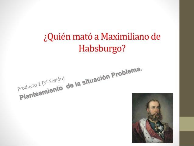 ¿Quién mató a Maximiliano de Habsburgo?