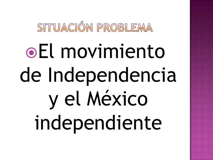SITUACIÓN PROBLEMA<br />El movimiento de Independencia y el México independiente<br />