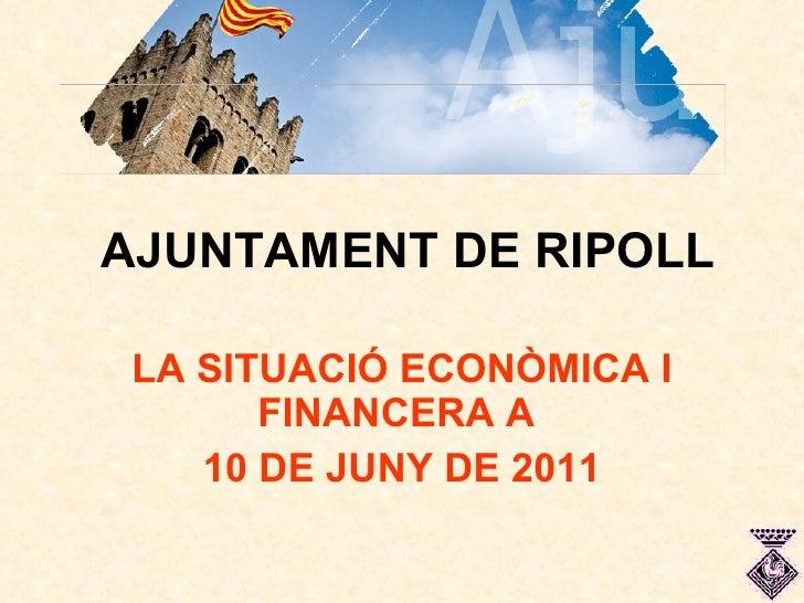 AJUNTAMENT DE RIPOLL LA SITUACIÓ ECONÒMICA I FINANCERA A  10 DE JUNY DE 2011