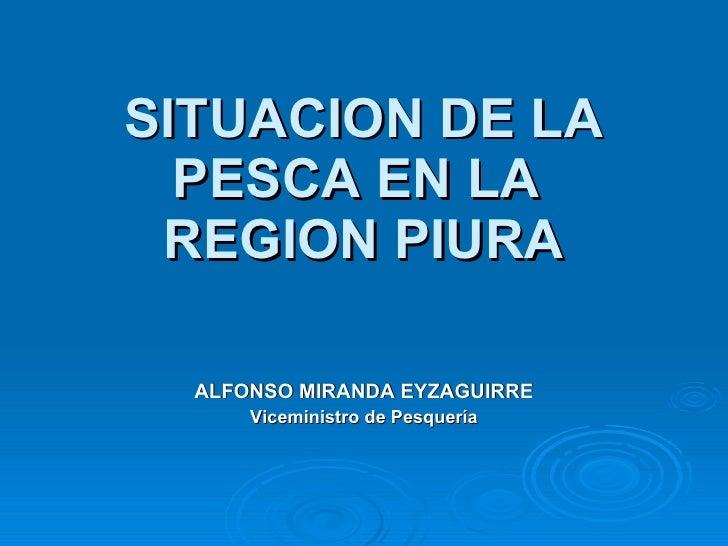 SITUACION DE LA PESCA EN LA  REGION PIURA ALFONSO MIRANDA EYZAGUIRRE Viceministro de Pesquería