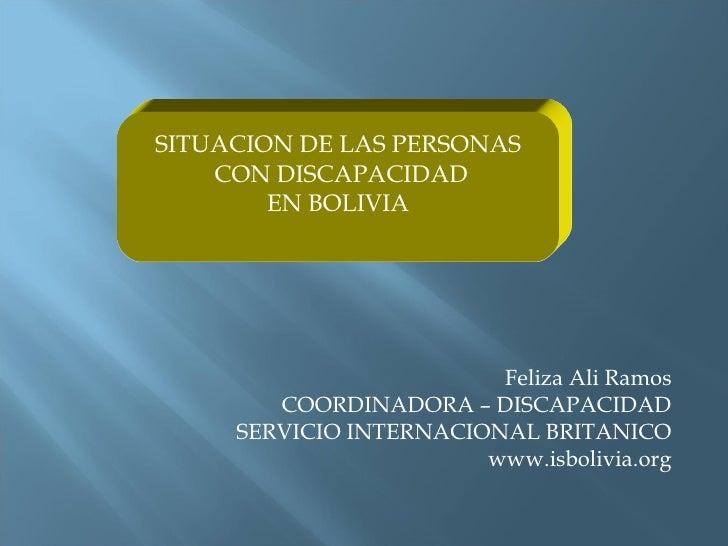 Feliza Ali Ramos COORDINADORA – DISCAPACIDAD SERVICIO INTERNACIONAL BRITANICO www.isbolivia.org SITUACION DE LAS PERSONAS ...