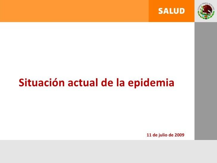 Situación actual de la epidemia                             11 de julio de 2009