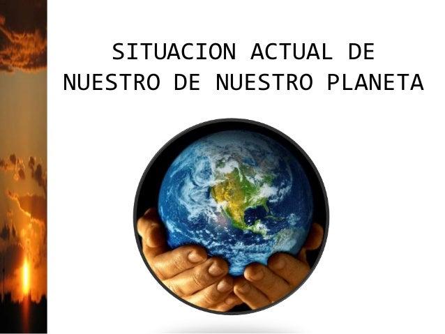 SITUACION ACTUAL DE NUESTRO DE NUESTRO PLANETA