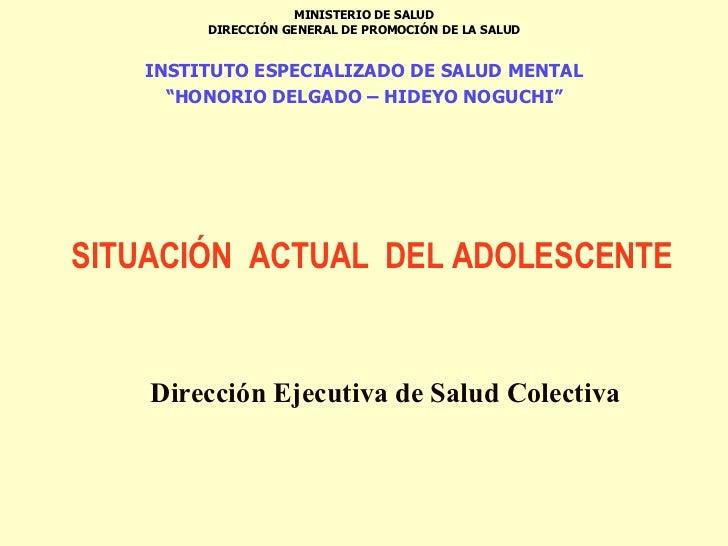 SITUACIÓN  ACTUAL  DEL ADOLESCENTE   Dirección Ejecutiva de Salud Colectiva MINISTERIO DE SALUD DIRECCIÓN GENERAL DE PROMO...