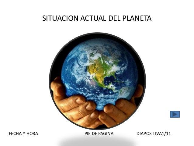 SITUACION ACTUAL DEL PLANETA FECHA Y HORA PIE DE PAGINA DIAPOSITIVA1/11