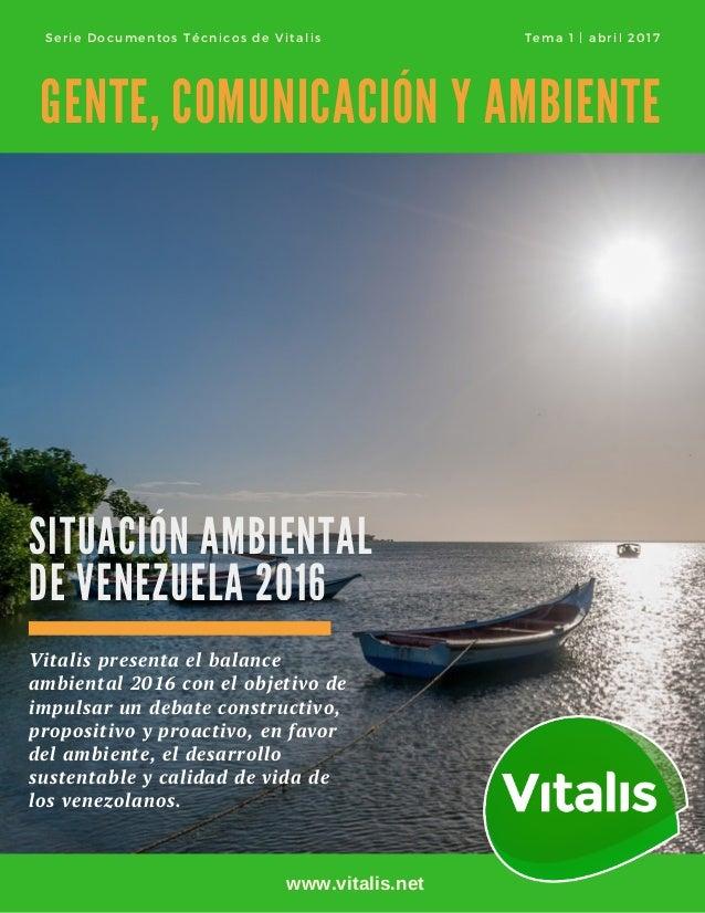 SITUACIÓN AMBIENTAL DE VENEZUELA 2016 GENTE, COMUNICACIÓN Y AMBIENTE Vitalis presenta el balance ambiental 2016conel obj...