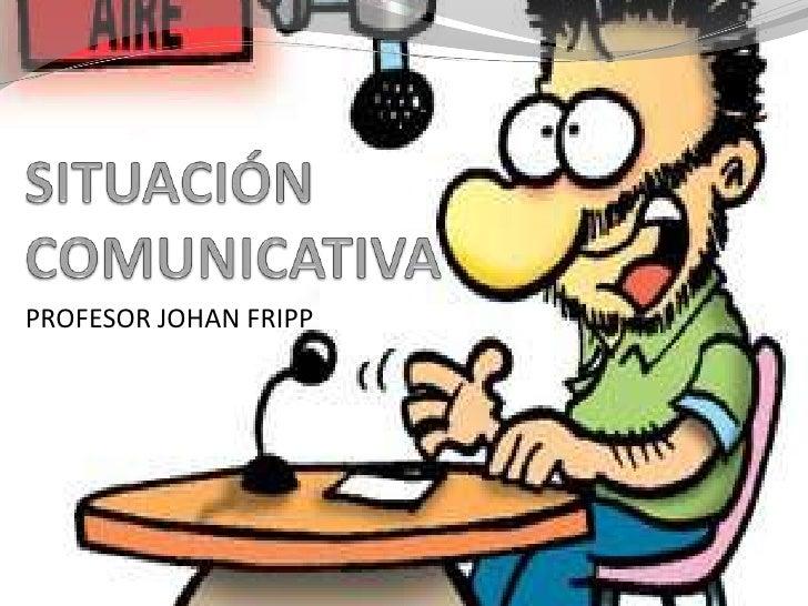 SITUACIÓN COMUNICATIVA<br />PROFESOR JOHAN FRIPP<br />