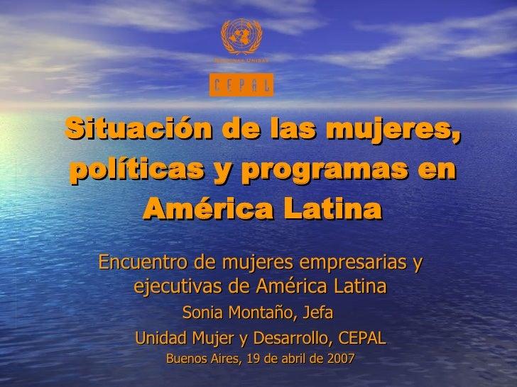 Situación de las mujeres, políticas y programas en América Latina Encuentro de mujeres empresarias y ejecutivas de América...