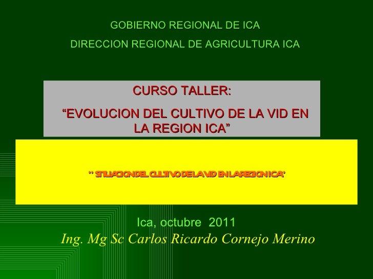 """Ing. Mg Sc Carlos Ricardo Cornejo Merino """"  SITUACION DEL CULTIVO DE LA VID EN LA REGION ICA"""" Ica, octubre  2011 GOBIERNO ..."""
