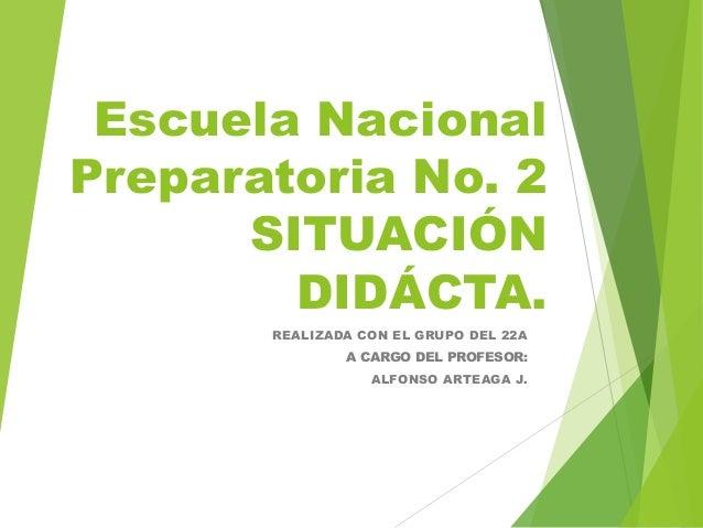Escuela Nacional Preparatoria No. 2 SITUACIÓN DIDÁCTA. REALIZADA CON EL GRUPO DEL 22A A CARGO DEL PROFESOR: ALFONSO ARTEAG...