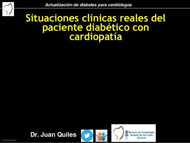 Actualización de diabetes para cardiólogos J Quiles 2014 Situaciones clínicas reales del paciente diabético con cardiopatí...