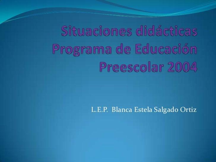 Situaciones didácticasPrograma de Educación Preescolar 2004<br />L.E.P.  Blanca Estela Salgado Ortiz<br />