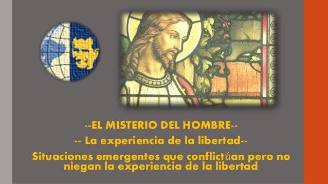 --EL MISTERIO DEL HOMBRE-- -- La experiencia de la libertad-- Situaciones emergentes que conflictúan pero no niegan la exp...