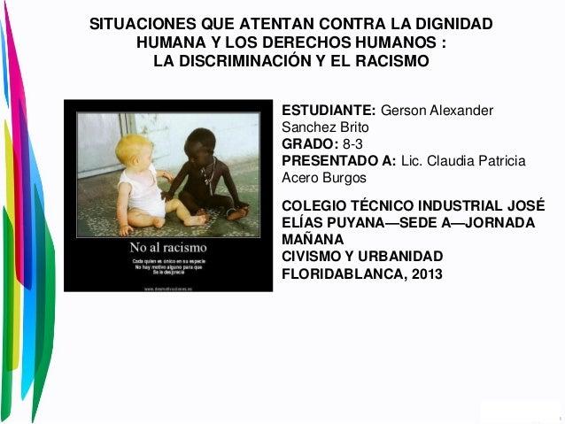 SITUACIONES QUE ATENTAN CONTRA LA DIGNIDADHUMANA Y LOS DERECHOS HUMANOS :LA DISCRIMINACIÓN Y EL RACISMOESTUDIANTE: Gerson ...
