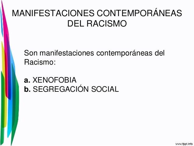MANIFESTACIONES CONTEMPORÁNEASDEL RACISMOSon manifestaciones contemporáneas delRacismo:a. XENOFOBIAb. SEGREGACIÓN SOCIAL