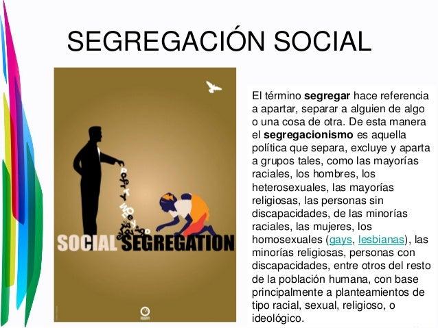 SEGREGACIÓN SOCIALEl término segregar hace referenciaa apartar, separar a alguien de algoo una cosa de otra. De esta maner...