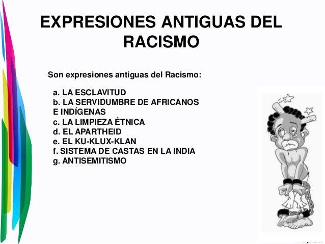 EXPRESIONES ANTIGUAS DELRACISMOSon expresiones antiguas del Racismo:a. LA ESCLAVITUDb. LA SERVIDUMBRE DE AFRICANOSE INDÍGE...