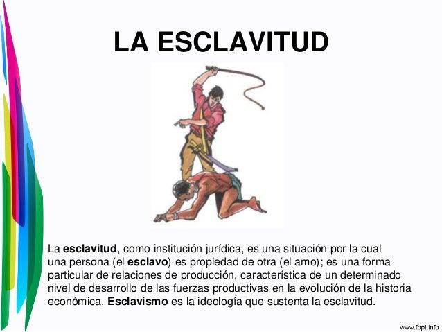 LA ESCLAVITUDLa esclavitud, como institución jurídica, es una situación por la cualuna persona (el esclavo) es propiedad d...