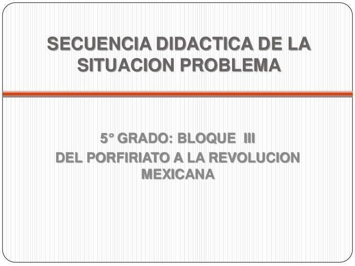 SECUENCIA DIDACTICA DE LA SITUACION PROBLEMA <br />5° GRADO: BLOQUE  III <br />DEL PORFIRIATO A LA REVOLUCION MEXICANA <br />
