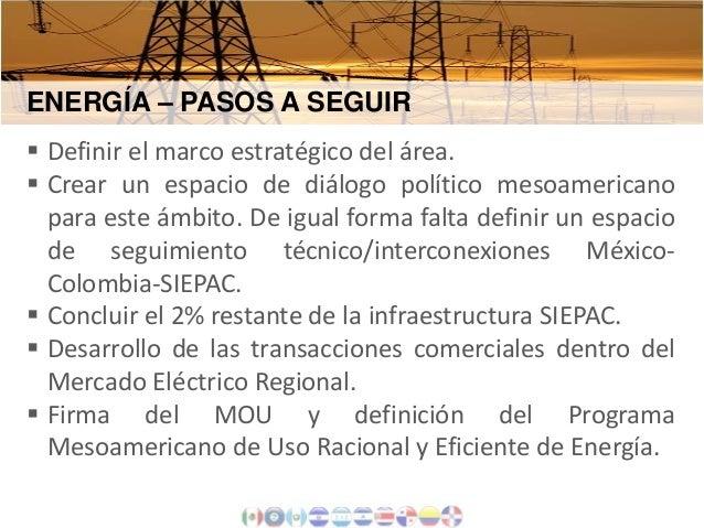 ENERGÍA – PASOS A SEGUIR  Definir el marco estratégico del área.  Crear un espacio de diálogo político mesoamericano par...