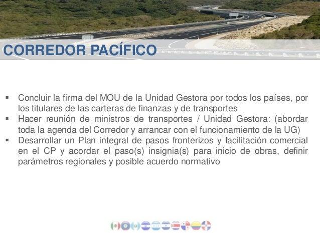 CORREDOR PACÍFICO  Concluir la firma del MOU de la Unidad Gestora por todos los países, por los titulares de las carteras...