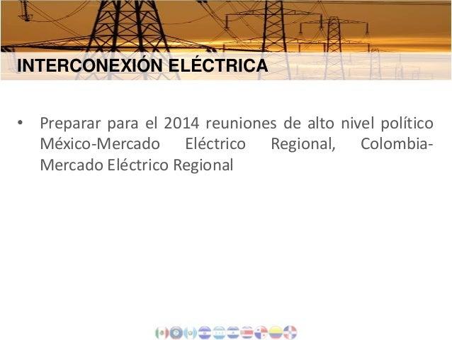 INTERCONEXIÓN ELÉCTRICA • Preparar para el 2014 reuniones de alto nivel político México-Mercado Eléctrico Regional, Colomb...