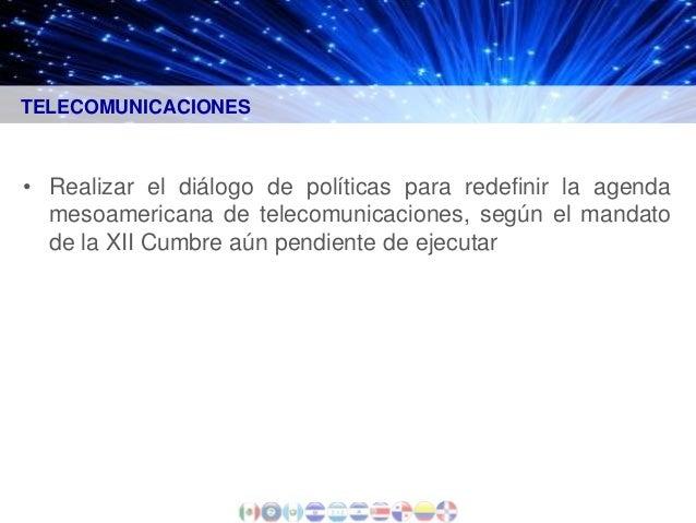 TELECOMUNICACIONES  • Realizar el diálogo de políticas para redefinir la agenda mesoamericana de telecomunicaciones, según...
