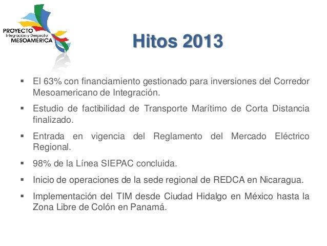 Hitos 2013  El 63% con financiamiento gestionado para inversiones del Corredor Mesoamericano de Integración.   Estudio d...