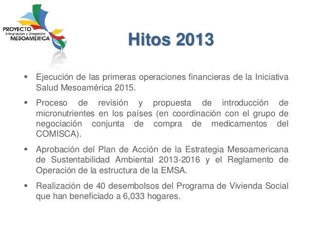 Hitos 2013  Ejecución de las primeras operaciones financieras de la Iniciativa Salud Mesoamérica 2015.   Proceso de revi...