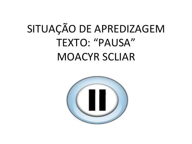 """SITUAÇÃO DE APREDIZAGEMTEXTO: """"PAUSA""""MOACYR SCLIAR"""
